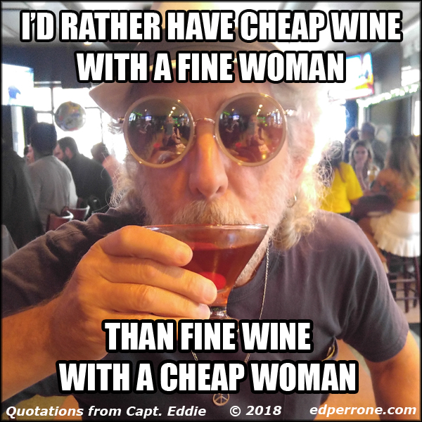 I'd rather have cheap wine with a fine woman than fine wine with a cheap woman.
