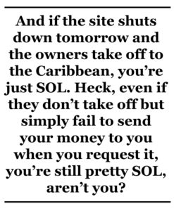 And if the site shuts down tomorrow and the owners take off to the Caribbean, you're just SOL. Heck, even if they don't take off but simply fail to send your money to you when you request it, you're still pretty SOL, aren't you?