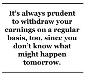 it's always prudent to withdraw your earnings on a regular basis, too, since you don't know what might happen tomorrow.