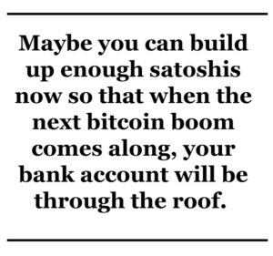 Maybe you can build up enough satoshis now so that when the next bitcoin boom comes through, your bank account will be through the roof.